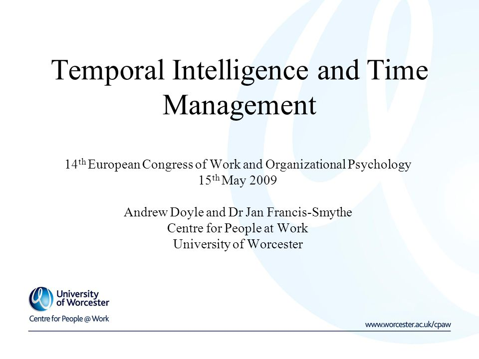 Temporal Intelligence and Time Management 14 th European Congress of Work and Organizational Psychology 15 th May 2009 Andrew Doyle and Dr Jan Francis