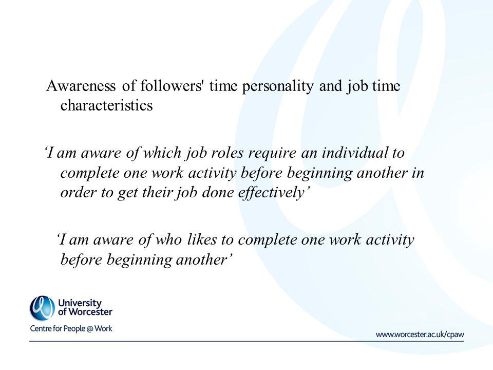 Awareness of followers time personality and job time characteristics 'I am aware of which job roles require an individual to complete one work activity before beginning another in order to get their job done effectively' 'I am aware of who likes to complete one work activity before beginning another'