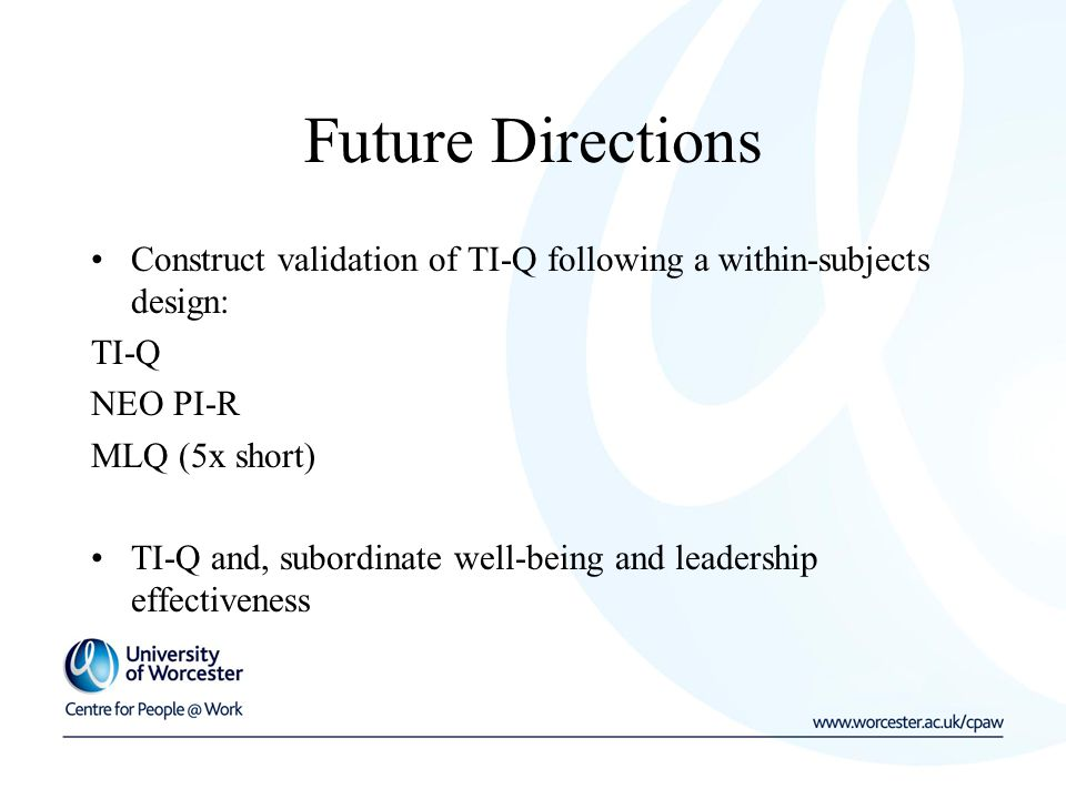 Future Directions Construct validation of TI-Q following a within-subjects design: TI-Q NEO PI-R MLQ (5x short) TI-Q and, subordinate well-being and leadership effectiveness