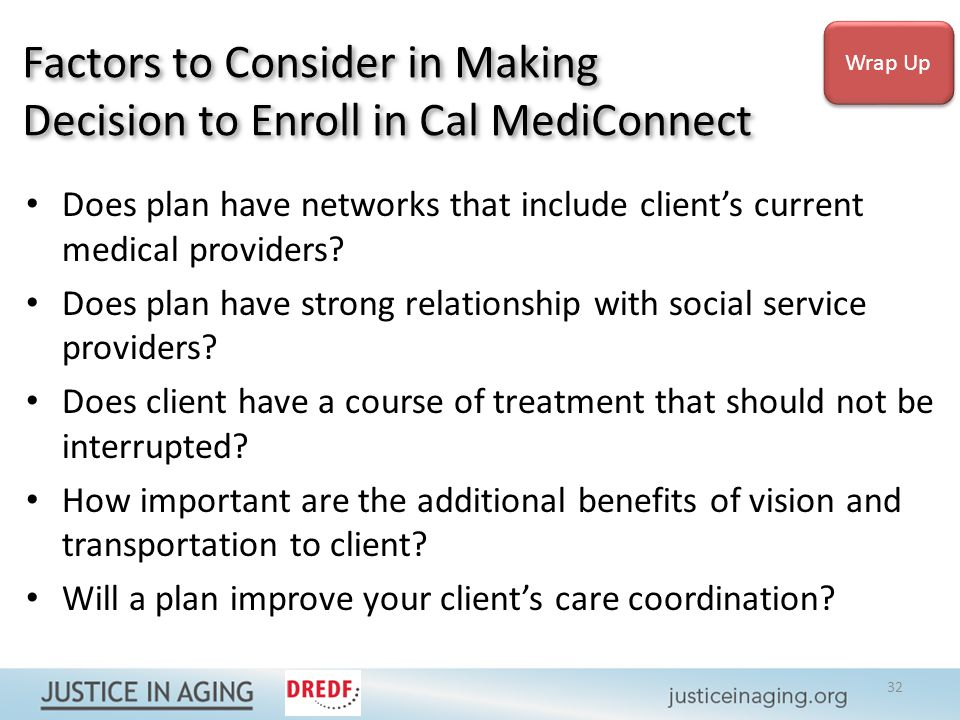 Factors to Consider in Making Decision to Enroll in Cal MediConnect Does plan have networks that include client's current medical providers.