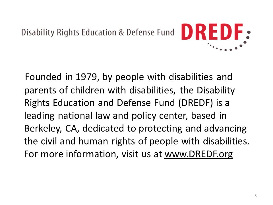 Founded in 1979, by people with disabilities and parents of children with disabilities, the Disability Rights Education and Defense Fund (DREDF) is a leading national law and policy center, based in Berkeley, CA, dedicated to protecting and advancing the civil and human rights of people with disabilities.