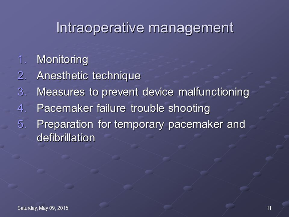 11Saturday, May 09, 2015Saturday, May 09, 2015Saturday, May 09, 2015Saturday, May 09, 2015 Intraoperative management 1.Monitoring 2.Anesthetic technique 3.Measures to prevent device malfunctioning 4.Pacemaker failure trouble shooting 5.Preparation for temporary pacemaker and defibrillation