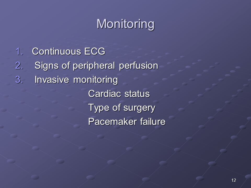 12 Monitoring 1.Continuous ECG 2. Signs of peripheral perfusion 3.