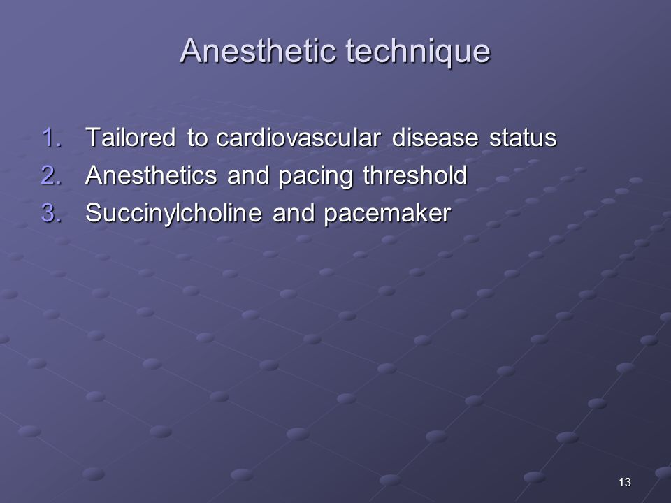 13 Anesthetic technique 1.Tailored to cardiovascular disease status 2.Anesthetics and pacing threshold 3.Succinylcholine and pacemaker