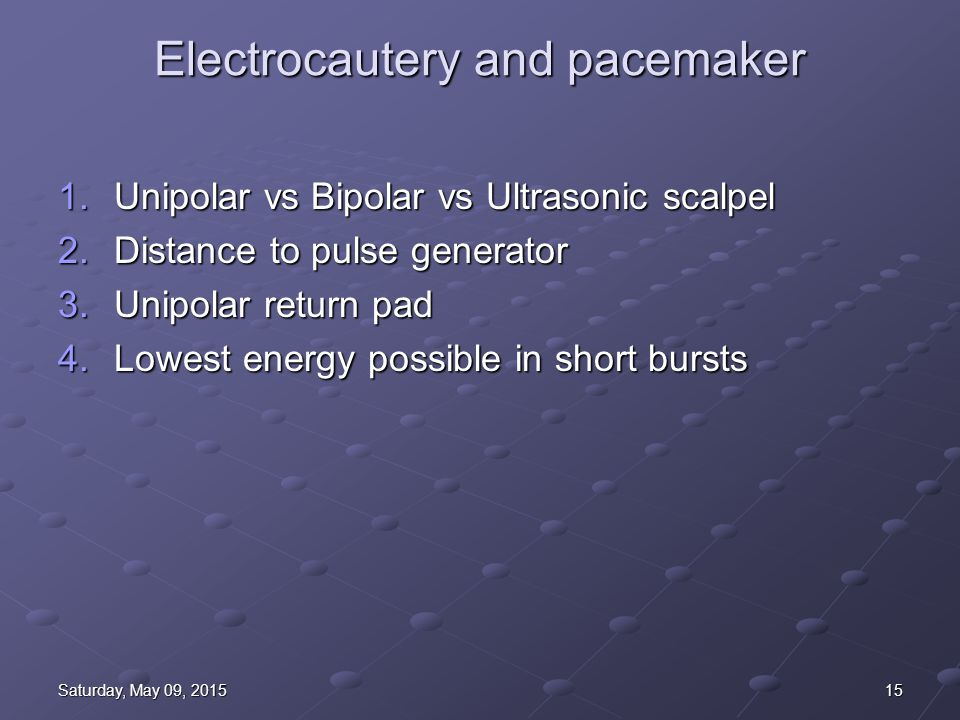 15Saturday, May 09, 2015Saturday, May 09, 2015Saturday, May 09, 2015Saturday, May 09, 2015 Electrocautery and pacemaker 1.Unipolar vs Bipolar vs Ultrasonic scalpel 2.Distance to pulse generator 3.Unipolar return pad 4.Lowest energy possible in short bursts