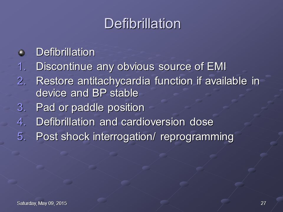27Saturday, May 09, 2015Saturday, May 09, 2015Saturday, May 09, 2015Saturday, May 09, 2015 Defibrillation Defibrillation 1.Discontinue any obvious source of EMI 2.Restore antitachycardia function if available in device and BP stable 3.Pad or paddle position 4.Defibrillation and cardioversion dose 5.Post shock interrogation/ reprogramming