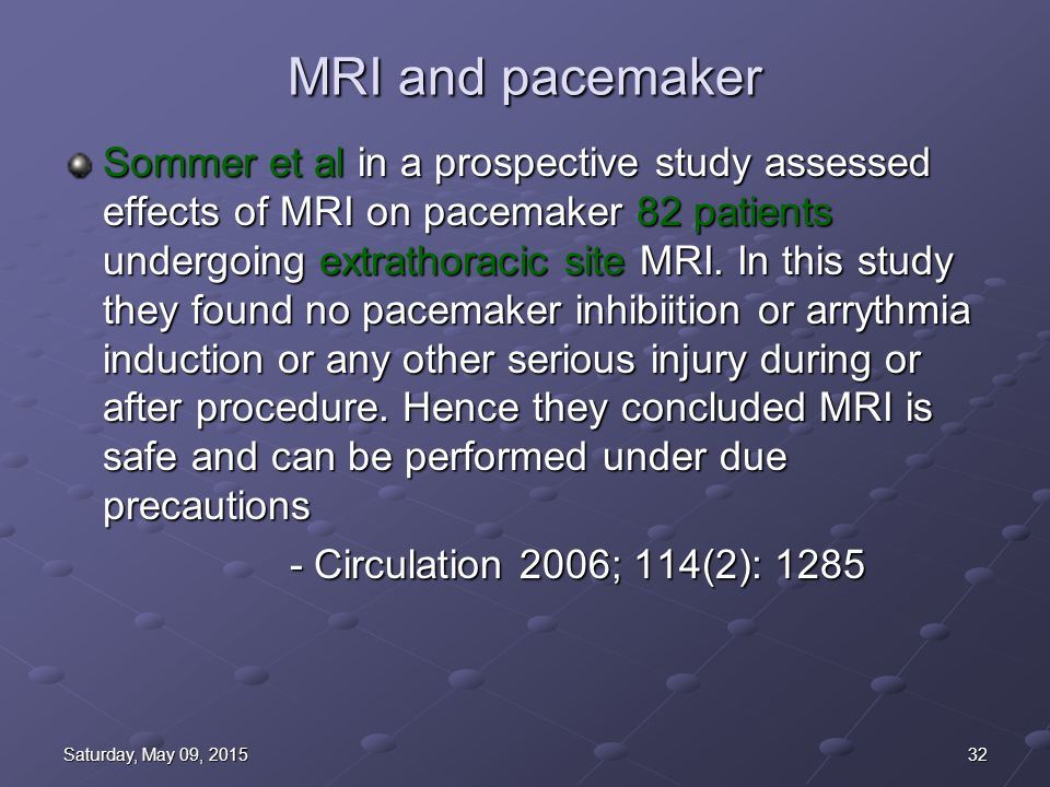 32Saturday, May 09, 2015Saturday, May 09, 2015Saturday, May 09, 2015Saturday, May 09, 2015 MRI and pacemaker Sommer et al in a prospective study assessed effects of MRI on pacemaker 82 patients undergoing extrathoracic site MRI.