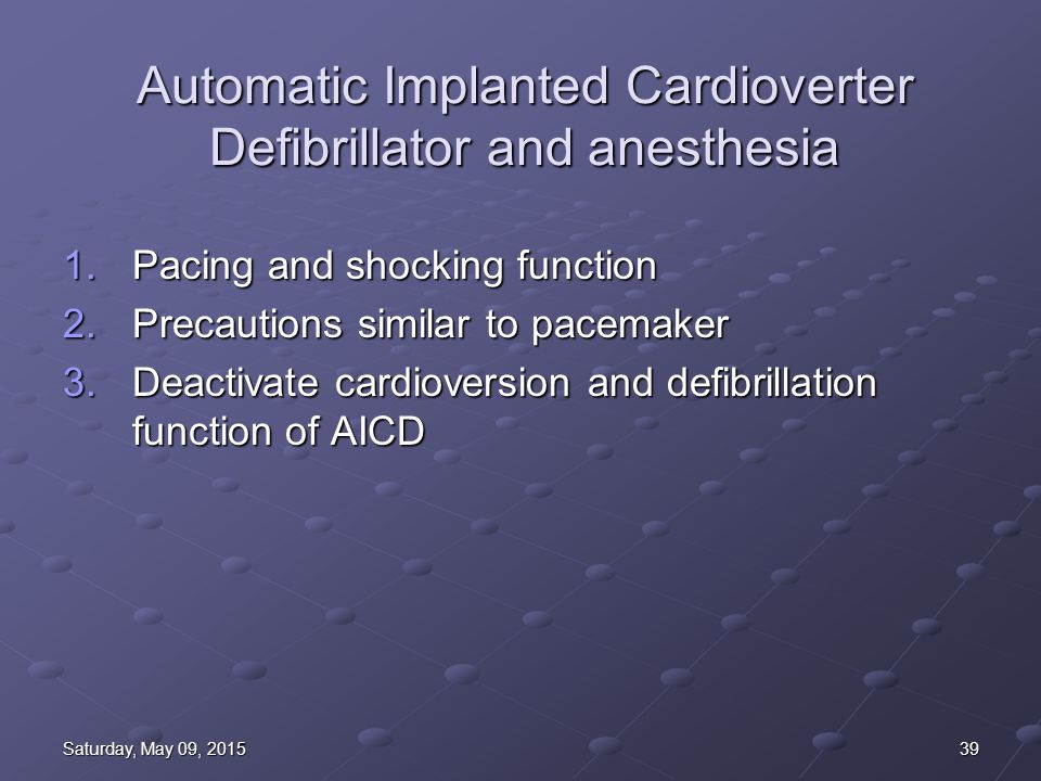 39Saturday, May 09, 2015Saturday, May 09, 2015Saturday, May 09, 2015Saturday, May 09, 2015 Automatic Implanted Cardioverter Defibrillator and anesthesia 1.Pacing and shocking function 2.Precautions similar to pacemaker 3.Deactivate cardioversion and defibrillation function of AICD