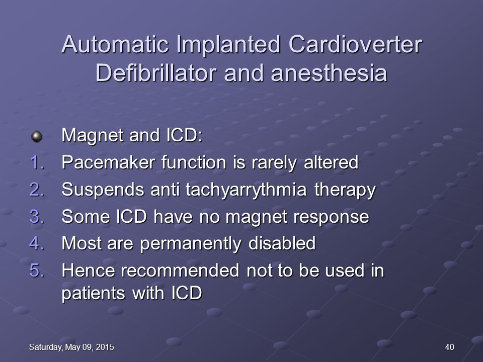 40Saturday, May 09, 2015Saturday, May 09, 2015Saturday, May 09, 2015Saturday, May 09, 2015 Automatic Implanted Cardioverter Defibrillator and anesthesia Magnet and ICD: 1.Pacemaker function is rarely altered 2.Suspends anti tachyarrythmia therapy 3.Some ICD have no magnet response 4.Most are permanently disabled 5.Hence recommended not to be used in patients with ICD