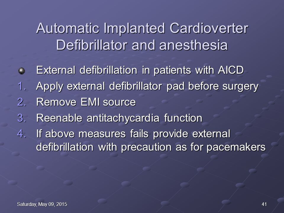 41Saturday, May 09, 2015Saturday, May 09, 2015Saturday, May 09, 2015Saturday, May 09, 2015 Automatic Implanted Cardioverter Defibrillator and anesthesia External defibrillation in patients with AICD 1.Apply external defibrillator pad before surgery 2.Remove EMI source 3.Reenable antitachycardia function 4.If above measures fails provide external defibrillation with precaution as for pacemakers
