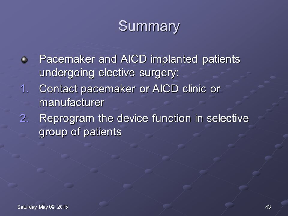 43Saturday, May 09, 2015Saturday, May 09, 2015Saturday, May 09, 2015Saturday, May 09, 2015 Summary Pacemaker and AICD implanted patients undergoing elective surgery: 1.Contact pacemaker or AICD clinic or manufacturer 2.Reprogram the device function in selective group of patients