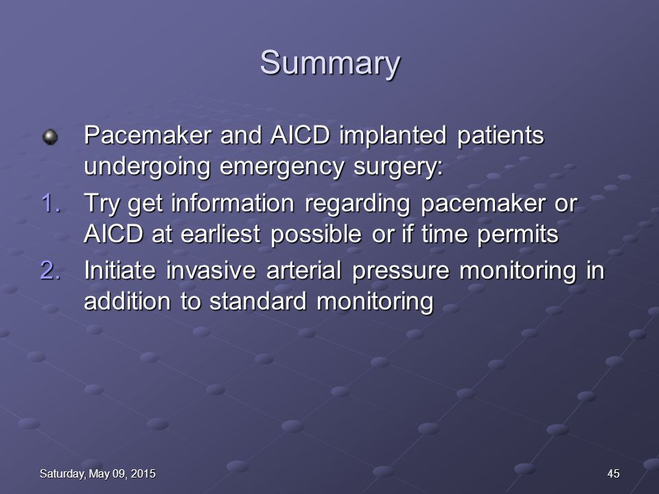 45Saturday, May 09, 2015Saturday, May 09, 2015Saturday, May 09, 2015Saturday, May 09, 2015 Summary Pacemaker and AICD implanted patients undergoing emergency surgery: 1.Try get information regarding pacemaker or AICD at earliest possible or if time permits 2.Initiate invasive arterial pressure monitoring in addition to standard monitoring
