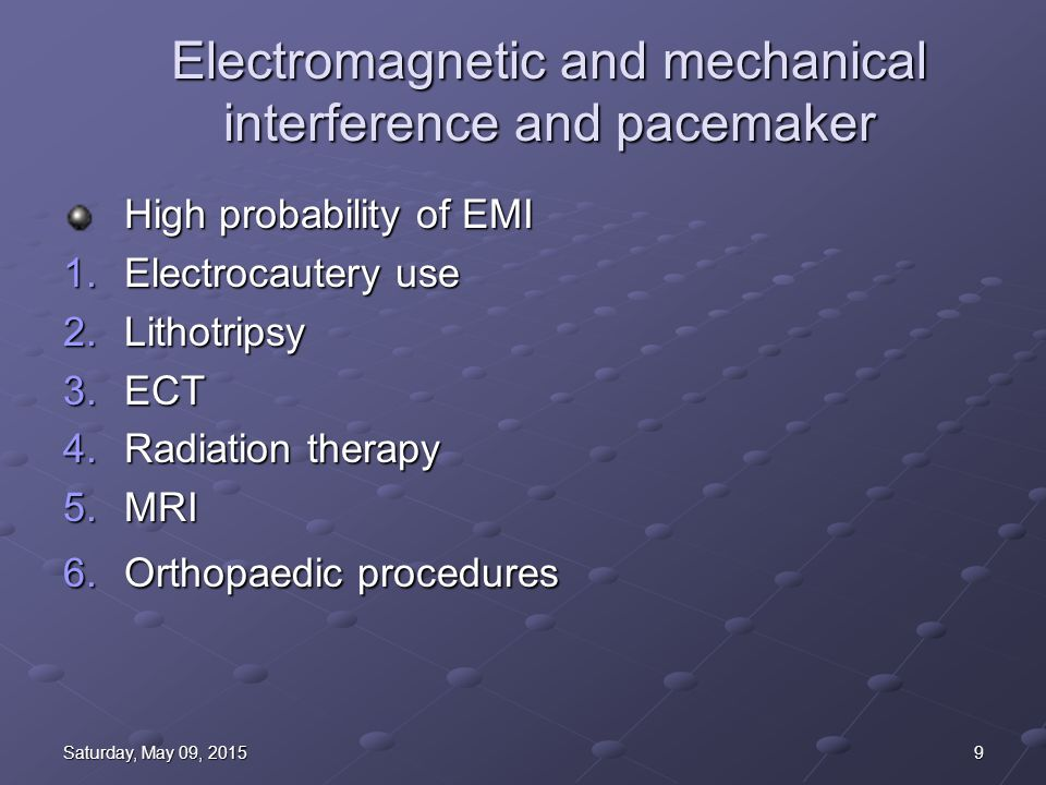 9Saturday, May 09, 2015Saturday, May 09, 2015Saturday, May 09, 2015Saturday, May 09, 2015 Electromagnetic and mechanical interference and pacemaker High probability of EMI 1.Electrocautery use 2.Lithotripsy 3.ECT 4.Radiation therapy 5.MRI 6.Orthopaedic procedures