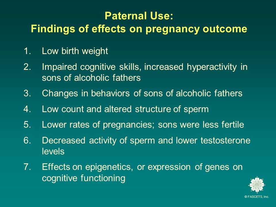 Paternal Use: Findings of effects on pregnancy outcome 1.Low birth weight 2.Impaired cognitive skills, increased hyperactivity in sons of alcoholic fathers 3.Changes in behaviors of sons of alcoholic fathers 4.Low count and altered structure of sperm 5.Lower rates of pregnancies; sons were less fertile 6.Decreased activity of sperm and lower testosterone levels 7.Effects on epigenetics, or expression of genes on cognitive functioning
