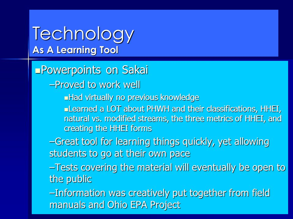 Technology As A Learning Tool Powerpoints on Sakai Powerpoints on Sakai –Proved to work well Had virtually no previous knowledge Had virtually no previous knowledge Learned a LOT about PHWH and their classifications, HHEI, natural vs.