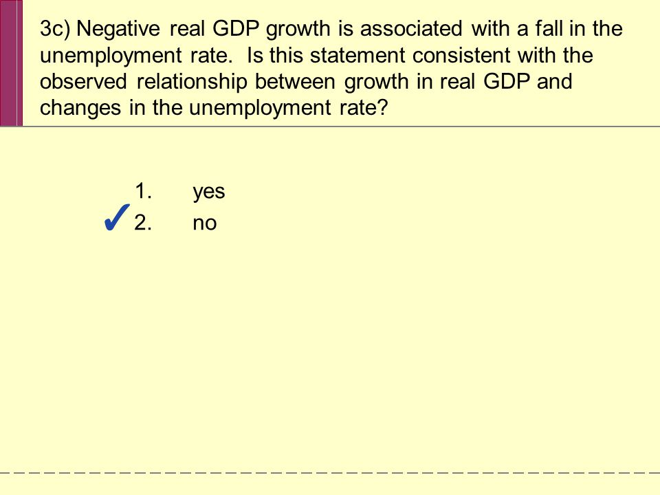 3c) Negative real GDP growth is associated with a fall in the unemployment rate. Is this statement consistent with the observed relationship between g