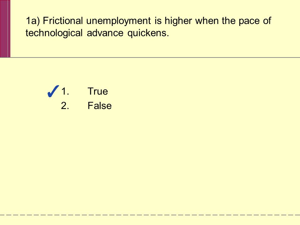 1a) Frictional unemployment is higher when the pace of technological advance quickens. 1.True 2.False