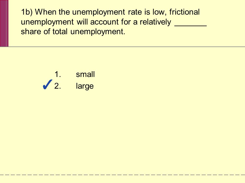 1b) When the unemployment rate is low, frictional unemployment will account for a relatively _______ share of total unemployment. 1.small 2.large