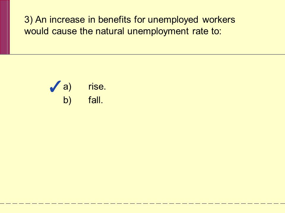 3) An increase in benefits for unemployed workers would cause the natural unemployment rate to: a)rise.