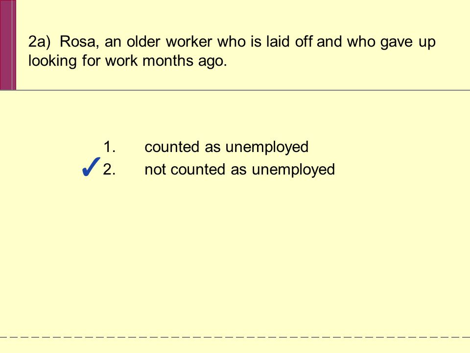2a) Rosa, an older worker who is laid off and who gave up looking for work months ago. 1.counted as unemployed 2.not counted as unemployed