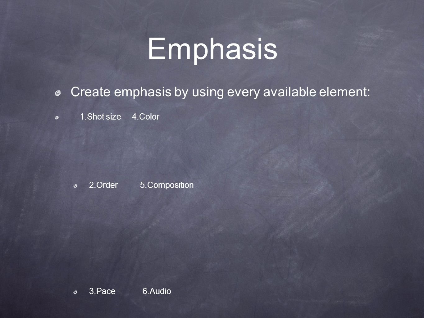 Emphasis Create emphasis by using every available element: 1.Shot size 4.Color 2.Order 5.Composition 3.Pace 6.Audio