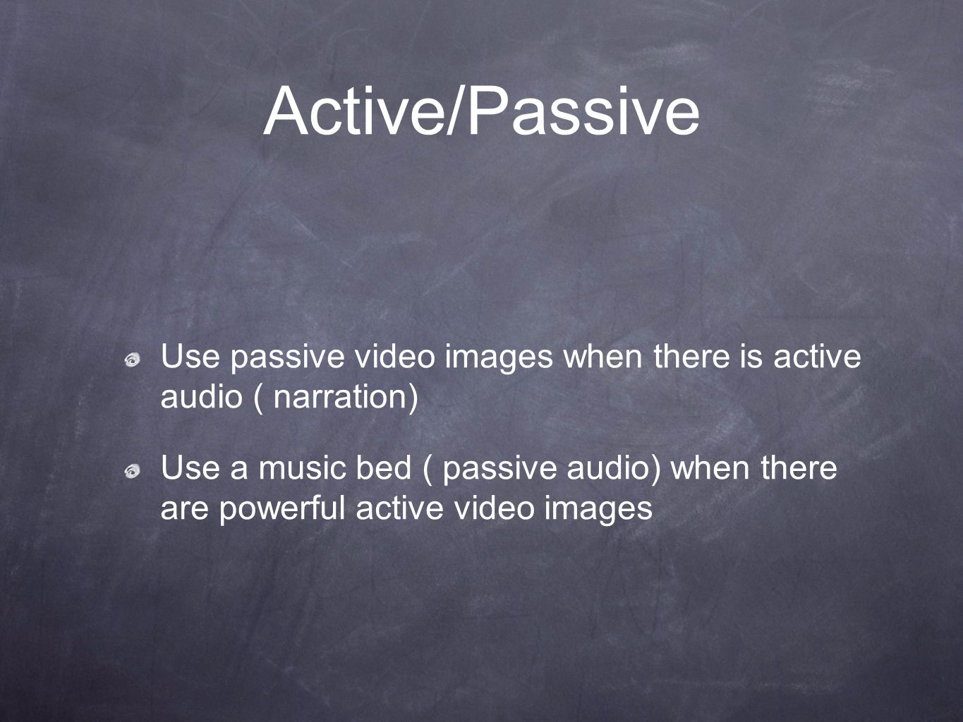 Active/Passive Use passive video images when there is active audio ( narration) Use a music bed ( passive audio) when there are powerful active video images