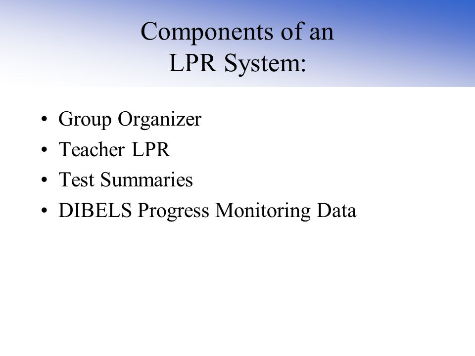 Components of an LPR System: Group Organizer Teacher LPR Test Summaries DIBELS Progress Monitoring Data