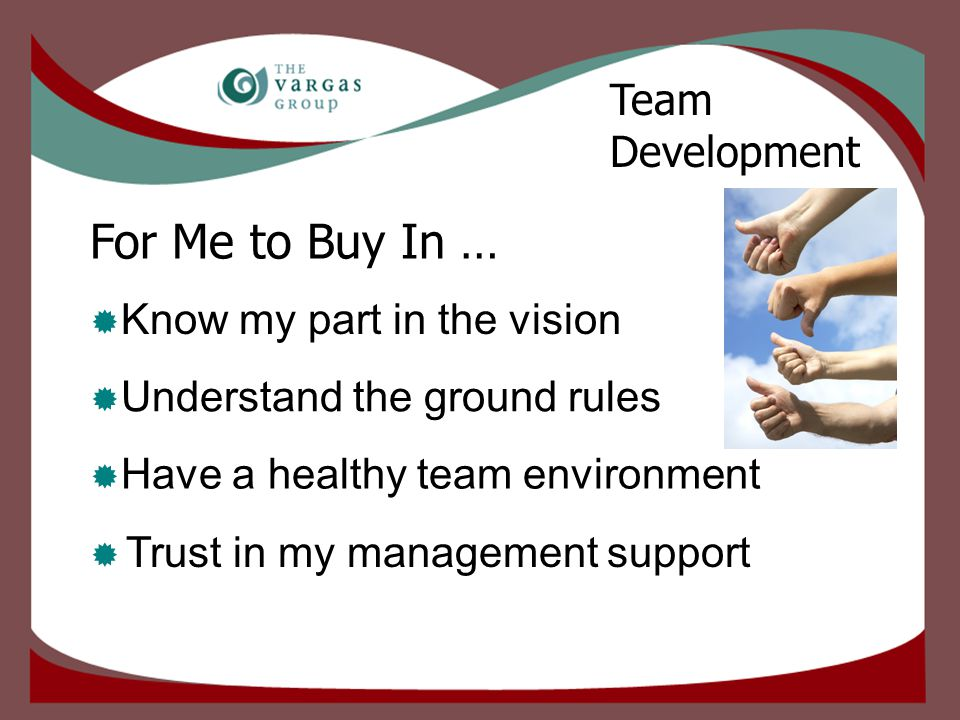 For Me to Buy In …  Trust in my management support Team Development  Know my part in the vision  Understand the ground rules  Have a healthy team environment