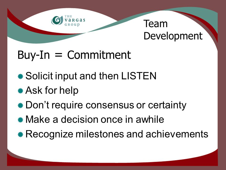 Buy-In = Commitment  Solicit input and then LISTEN  Ask for help  Don't require consensus or certainty  Make a decision once in awhile  Recognize milestones and achievements Team Development