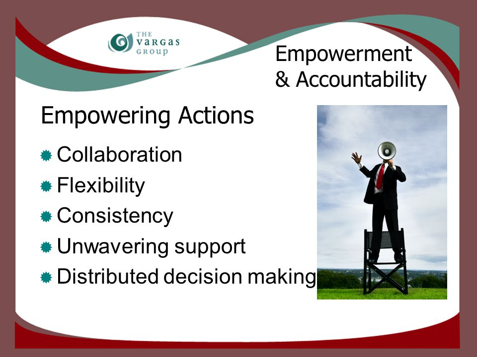 Empowering Actions  Collaboration  Flexibility  Consistency  Unwavering support  Distributed decision making Empowerment & Accountability