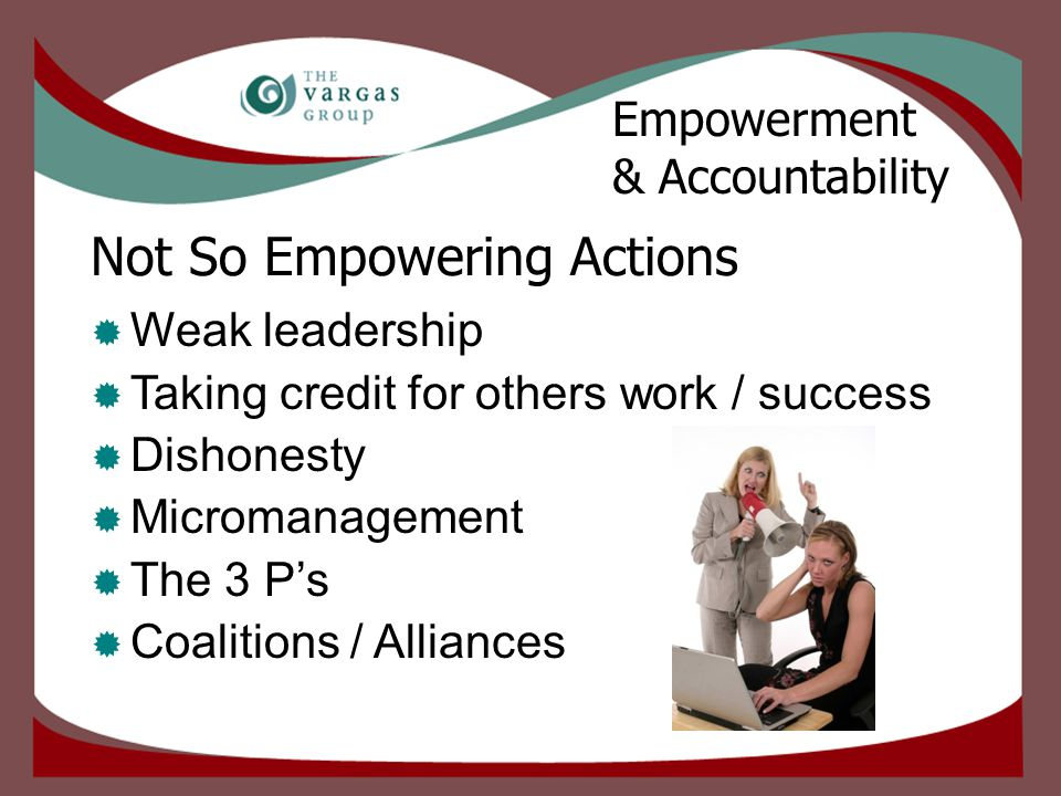 Not So Empowering Actions  Weak leadership  Taking credit for others work / success  Dishonesty  Micromanagement  The 3 P's  Coalitions / Alliances Empowerment & Accountability