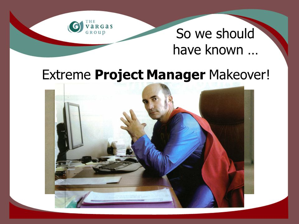 Extreme Project Manager Makeover! So we should have known …