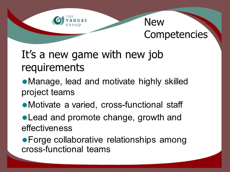 It's a new game with new job requirements  Forge collaborative relationships among cross-functional teams  Lead and promote change, growth and effectiveness  Motivate a varied, cross-functional staff  Manage, lead and motivate highly skilled project teams New Competencies