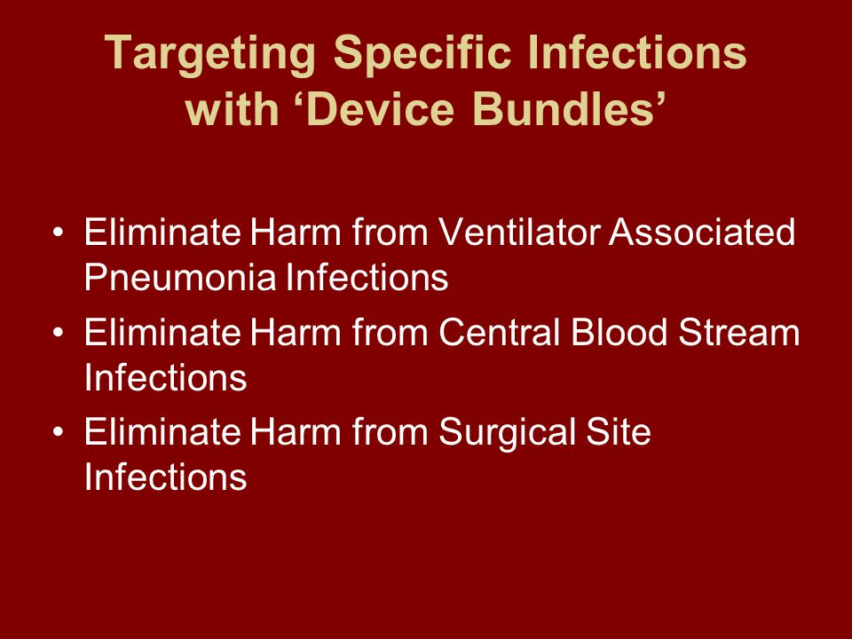 Targeting Specific Infections with 'Device Bundles' Eliminate Harm from Ventilator Associated Pneumonia Infections Eliminate Harm from Central Blood Stream Infections Eliminate Harm from Surgical Site Infections