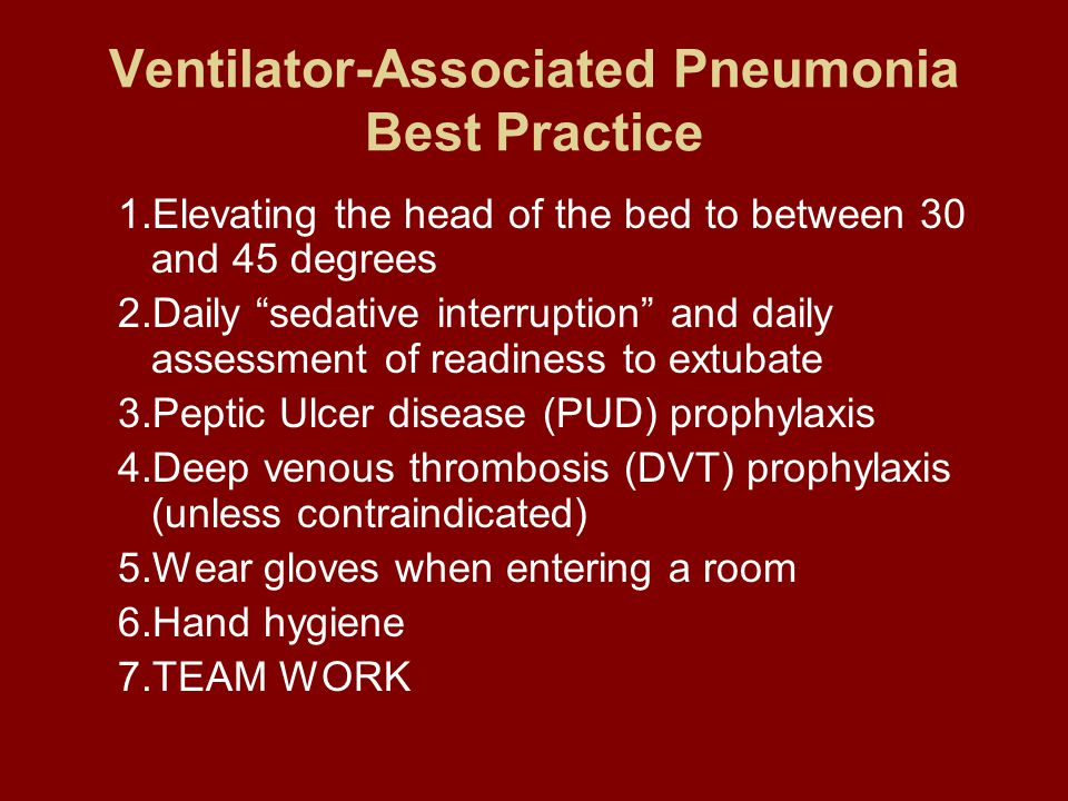 Ventilator-Associated Pneumonia Best Practice 1.Elevating the head of the bed to between 30 and 45 degrees 2.Daily sedative interruption and daily assessment of readiness to extubate 3.Peptic Ulcer disease (PUD) prophylaxis 4.Deep venous thrombosis (DVT) prophylaxis (unless contraindicated) 5.Wear gloves when entering a room 6.Hand hygiene 7.TEAM WORK