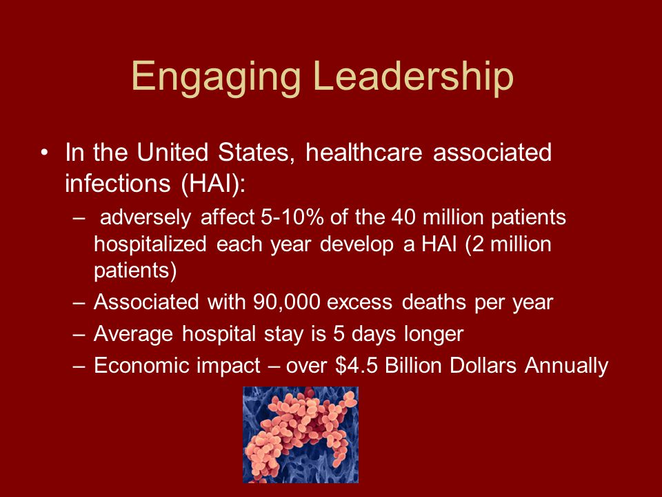 Engaging Leadership In the United States, healthcare associated infections (HAI): – adversely affect 5-10% of the 40 million patients hospitalized each year develop a HAI (2 million patients) –Associated with 90,000 excess deaths per year –Average hospital stay is 5 days longer –Economic impact – over $4.5 Billion Dollars Annually