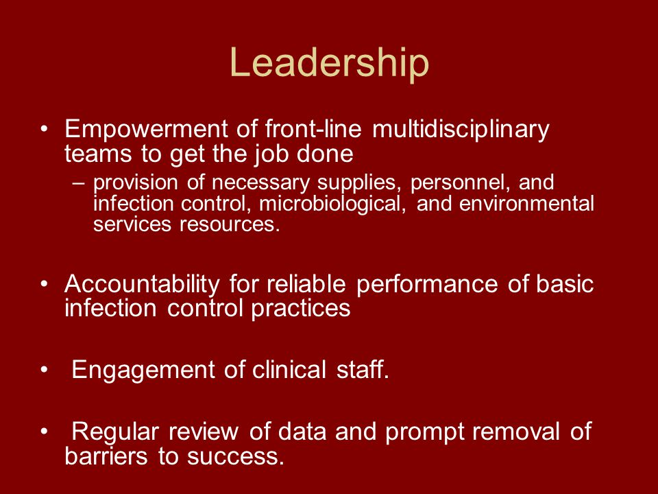 Leadership Empowerment of front-line multidisciplinary teams to get the job done –provision of necessary supplies, personnel, and infection control, microbiological, and environmental services resources.