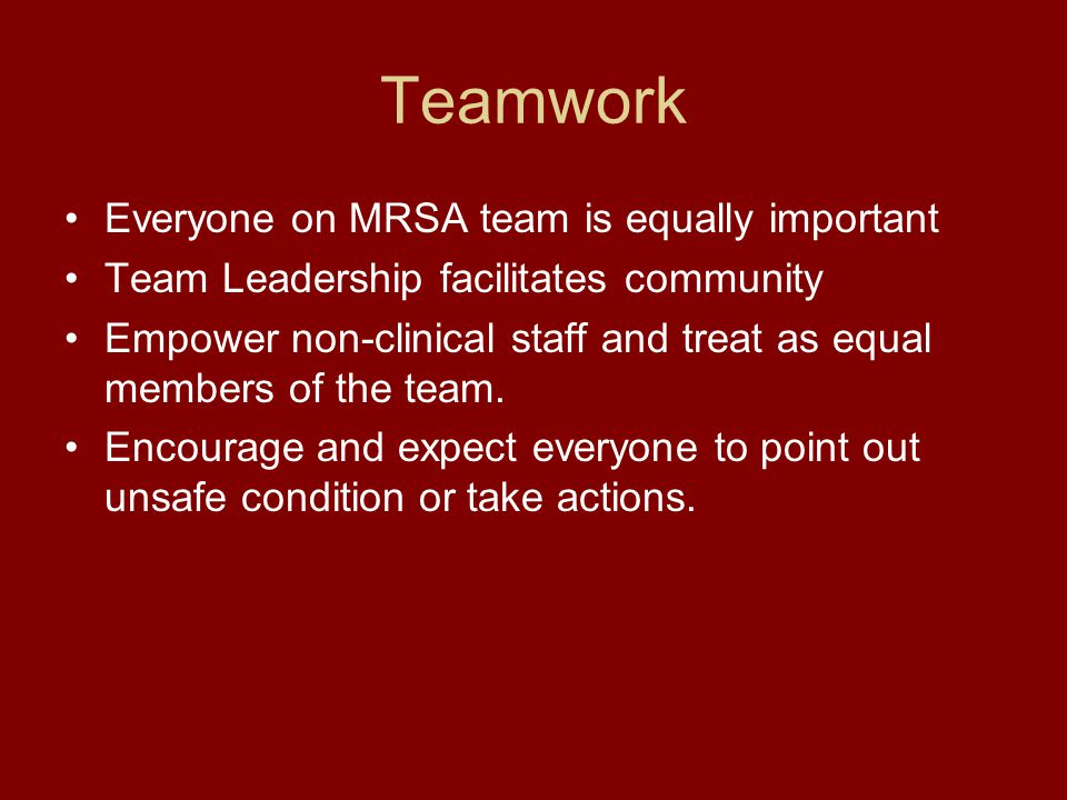 Teamwork Everyone on MRSA team is equally important Team Leadership facilitates community Empower non-clinical staff and treat as equal members of the team.