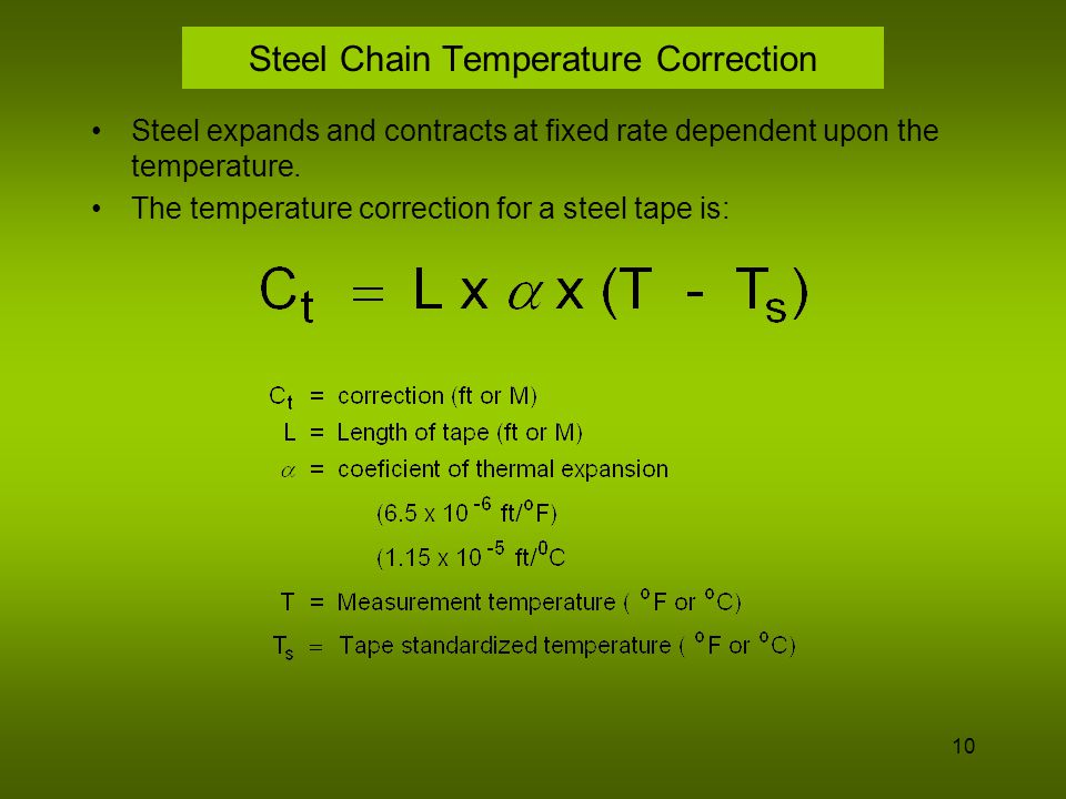 11 Example Determine the correction for a steel tape when used to measure a distance of 250 feet when the air temperature was 100 o F and the standardized temperature is 72 o F.