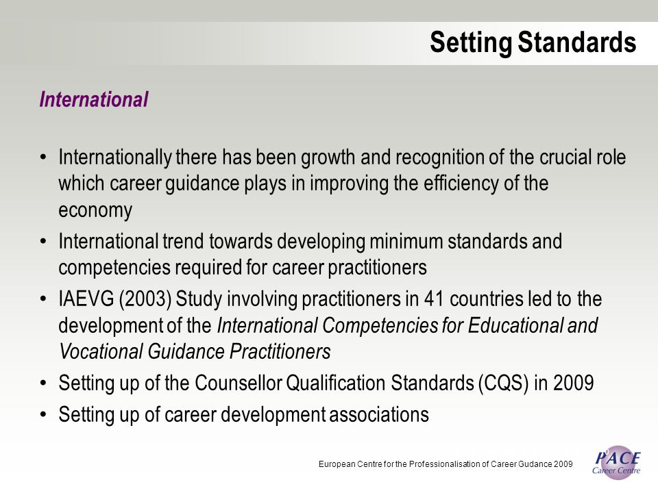 International Internationally there has been growth and recognition of the crucial role which career guidance plays in improving the efficiency of the economy International trend towards developing minimum standards and competencies required for career practitioners IAEVG (2003) Study involving practitioners in 41 countries led to the development of the International Competencies for Educational and Vocational Guidance Practitioners Setting up of the Counsellor Qualification Standards (CQS) in 2009 Setting up of career development associations Career Development Association of Australia 2010 Setting Standards European Centre for the Professionalisation of Career Gudance 2009