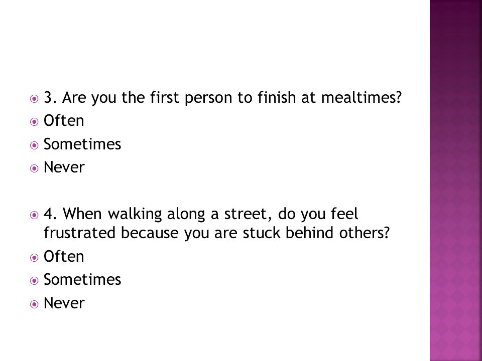  3. Are you the first person to finish at mealtimes?  Often  Sometimes  Never  4. When walking along a street, do you feel frustrated because you