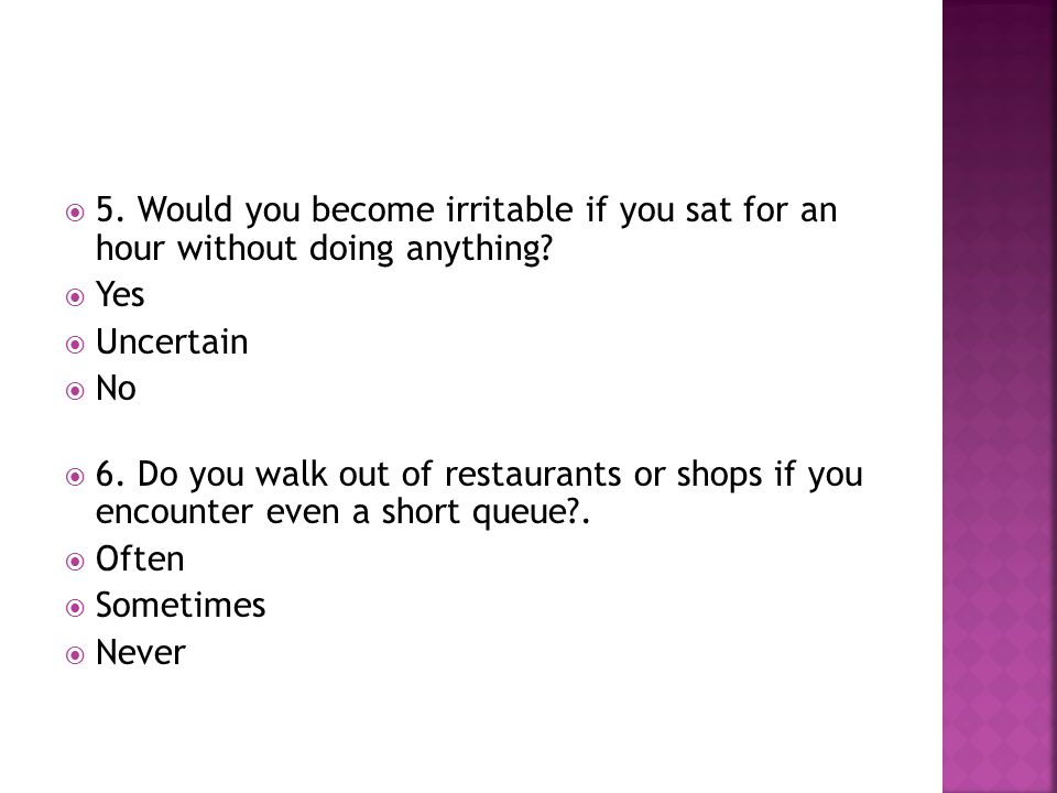  5. Would you become irritable if you sat for an hour without doing anything?  Yes  Uncertain  No  6. Do you walk out of restaurants or shops if