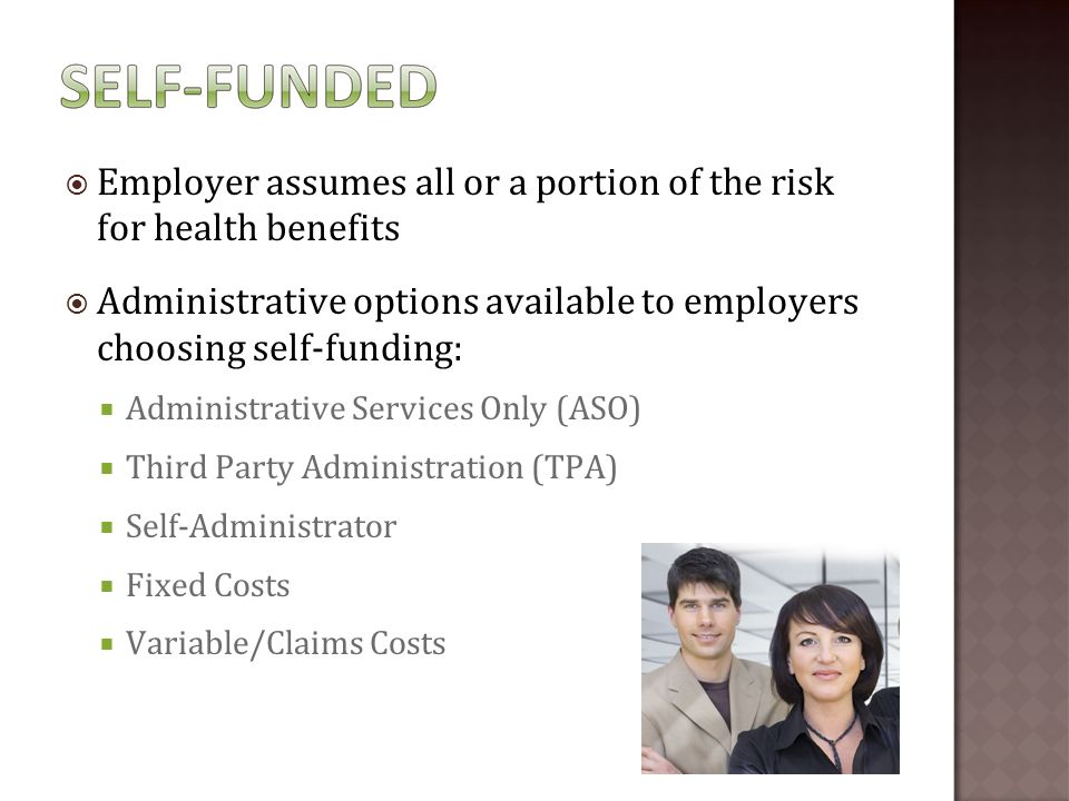  Employer assumes all or a portion of the risk for health benefits  Administrative options available to employers choosing self-funding:  Administrative Services Only (ASO)  Third Party Administration (TPA)  Self-Administrator  Fixed Costs  Variable/Claims Costs