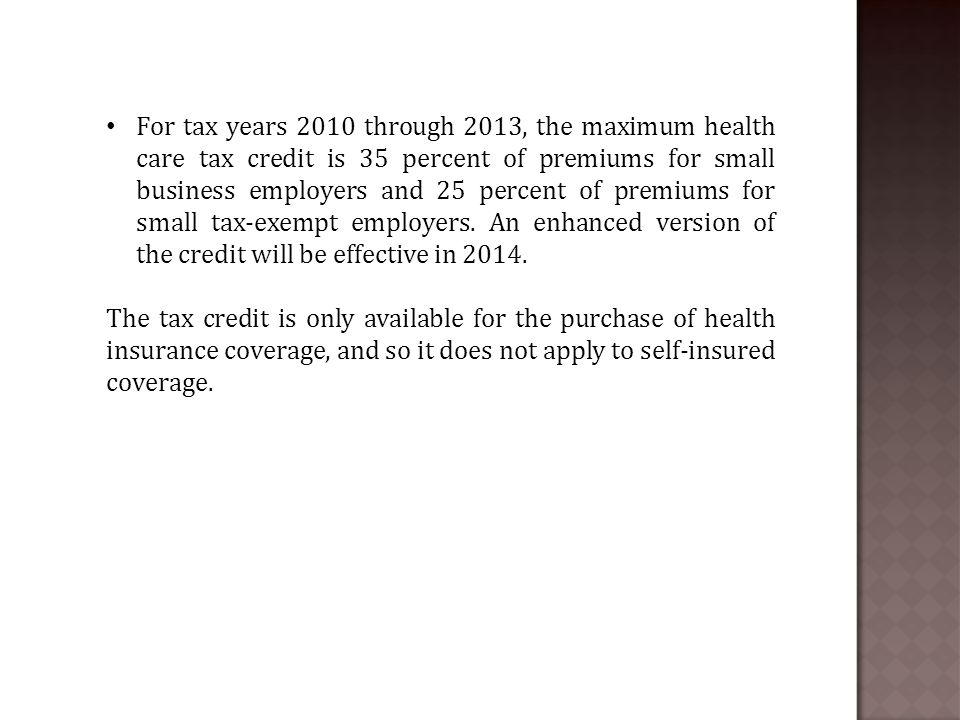 For tax years 2010 through 2013, the maximum health care tax credit is 35 percent of premiums for small business employers and 25 percent of premiums for small tax-exempt employers.