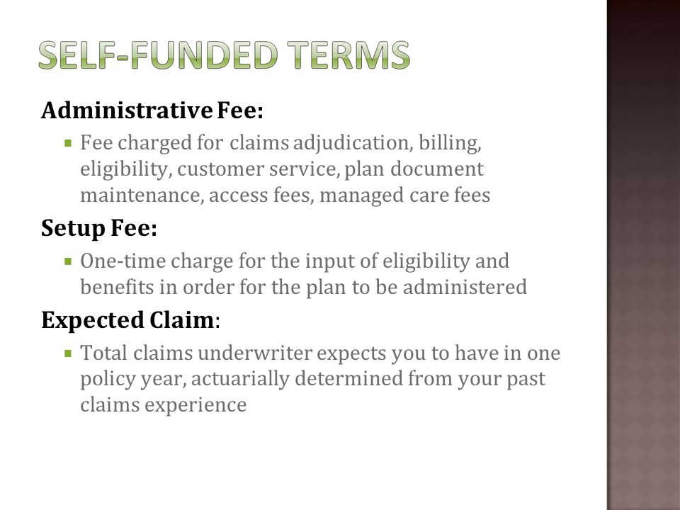 Administrative Fee:  Fee charged for claims adjudication, billing, eligibility, customer service, plan document maintenance, access fees, managed care fees Setup Fee:  One-time charge for the input of eligibility and benefits in order for the plan to be administered Expected Claim:  Total claims underwriter expects you to have in one policy year, actuarially determined from your past claims experience