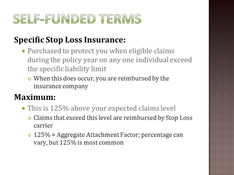 Aggregate Stop Loss Insurance:  Protects you from eligible claims for the entire group that exceed the annual aggregate liability limit If eligible claims for entire group exceed the aggregate liability limit, insurance company will reimburse you for those claims at end of policy year Many insurance companies offer accommodation agreement for monthly fee Special contract provision provides monthly reimbursement of aggregate claims