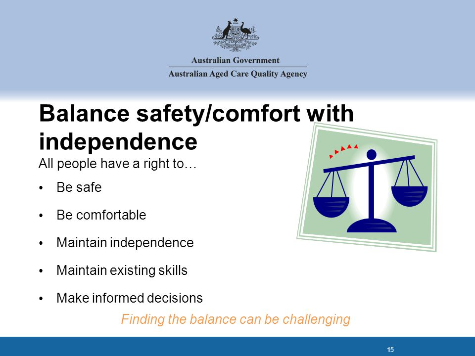 Balance safety/comfort with independence All people have a right to… Be safe Be comfortable Maintain independence Maintain existing skills Make informed decisions Finding the balance can be challenging 15