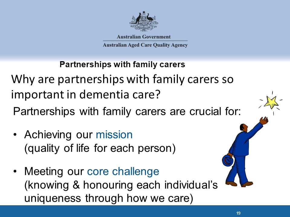 Partnerships with family carers Partnerships with family carers are crucial for: Achieving our mission (quality of life for each person) Meeting our core challenge (knowing & honouring each individual's uniqueness through how we care) 19 Why are partnerships with family carers so important in dementia care