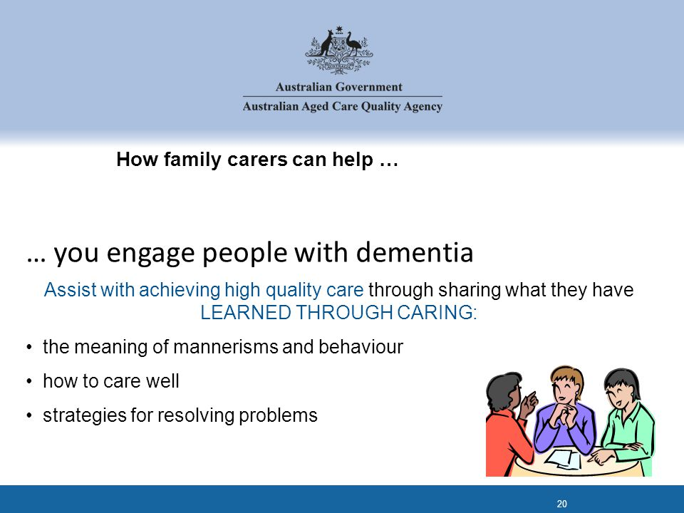 How family carers can help … Assist with achieving high quality care through sharing what they have LEARNED THROUGH CARING: the meaning of mannerisms and behaviour how to care well strategies for resolving problems 20 … you engage people with dementia