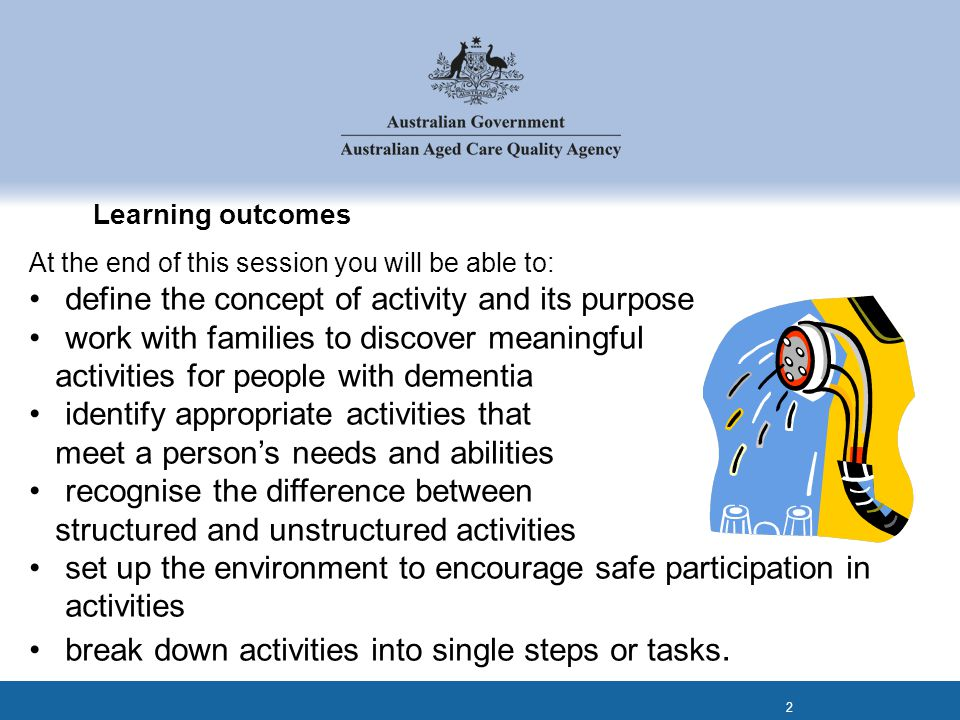 Learning outcomes At the end of this session you will be able to: define the concept of activity and its purpose work with families to discover meanin